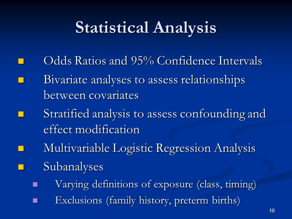 10 Statistical Analysis Odds Ratios and 95% Confidence Intervals Odds Ratios and 95% Confidence Intervals Bivariate analyses to assess relationships between covariates Bivariate analyses to assess relationships between covariates Stratified analysis to assess confounding and effect modification Stratified analysis to assess confounding and effect modification Multivariable Logistic Regression Analysis Multivariable Logistic Regression Analysis Subanalyses Subanalyses Varying definitions of exposure (class, timing) Varying definitions of exposure (class, timing) Exclusions (family history, preterm births) Exclusions (family history, preterm births)