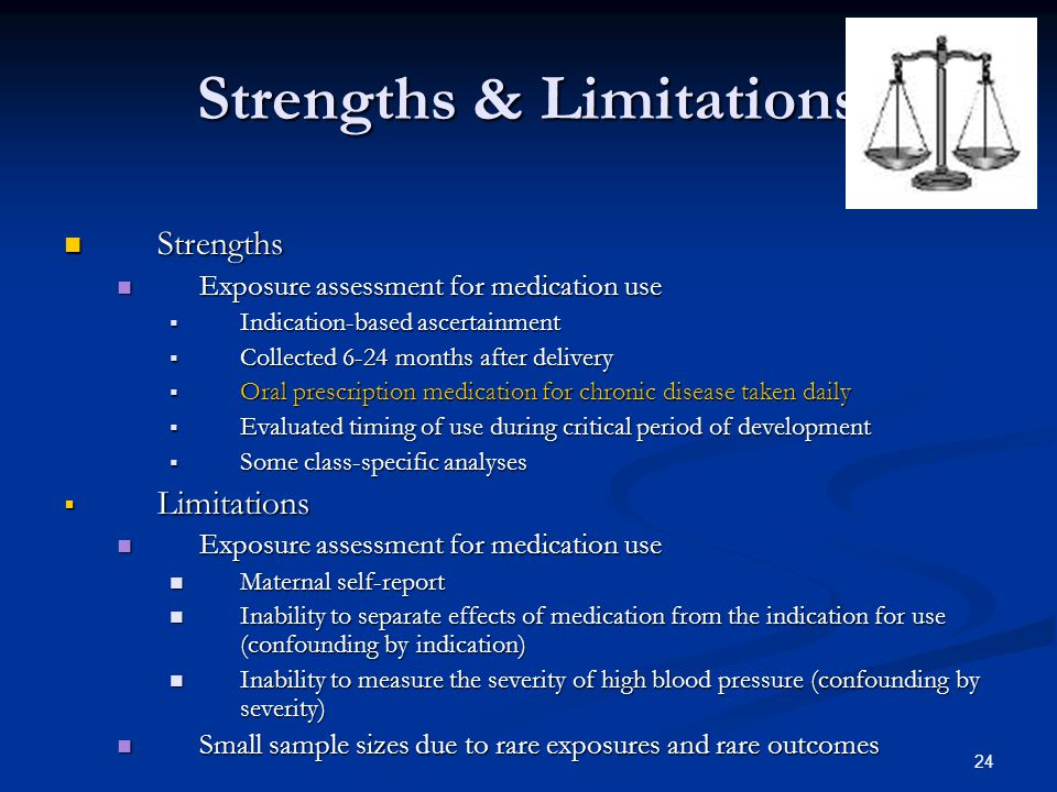 24 Strengths & Limitations Strengths Strengths Exposure assessment for medication use Exposure assessment for medication use  Indication-based ascertainment  Collected 6-24 months after delivery  Oral prescription medication for chronic disease taken daily  Evaluated timing of use during critical period of development  Some class-specific analyses  Limitations Exposure assessment for medication use Exposure assessment for medication use Maternal self-report Maternal self-report Inability to separate effects of medication from the indication for use (confounding by indication) Inability to separate effects of medication from the indication for use (confounding by indication) Inability to measure the severity of high blood pressure (confounding by severity) Inability to measure the severity of high blood pressure (confounding by severity) Small sample sizes due to rare exposures and rare outcomes Small sample sizes due to rare exposures and rare outcomes