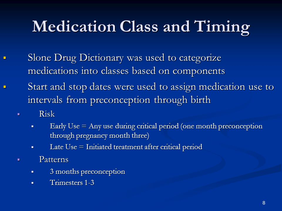 8 Medication Class and Timing  Slone Drug Dictionary was used to categorize medications into classes based on components  Start and stop dates were used to assign medication use to intervals from preconception through birth  Risk  Early Use = Any use during critical period (one month preconception through pregnancy month three)  Late Use = Initiated treatment after critical period  Patterns  3 months preconception  Trimesters 1-3