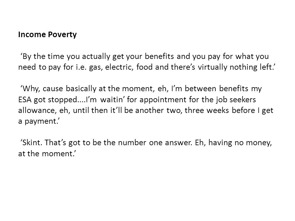 Income Poverty 'By the time you actually get your benefits and you pay for what you need to pay for i.e.