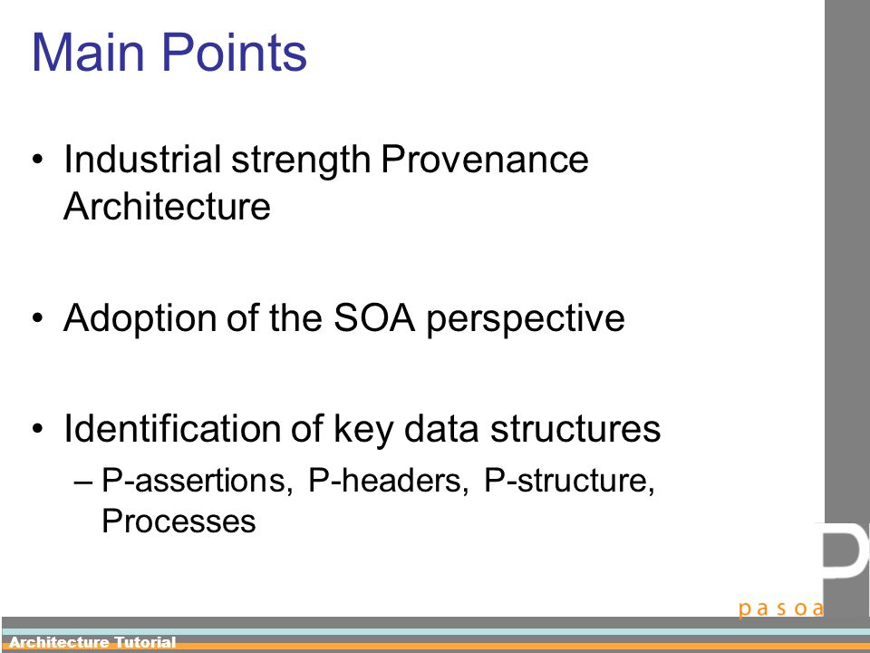 Architecture Tutorial Main Points Industrial strength Provenance Architecture Adoption of the SOA perspective Identification of key data structures –P