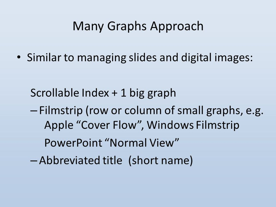 Many Graphs Approach Similar to managing slides and digital images: Scrollable Index + 1 big graph – Filmstrip (row or column of small graphs, e.g.