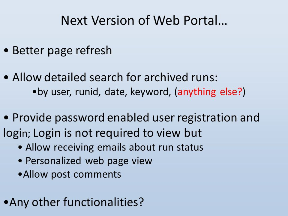 Next Version of Web Portal… Better page refresh Allow detailed search for archived runs: by user, runid, date, keyword, (anything else ) Provide password enabled user registration and logi n; Login is not required to view but Allow receiving emails about run status Personalized web page view Allow post comments Any other functionalities