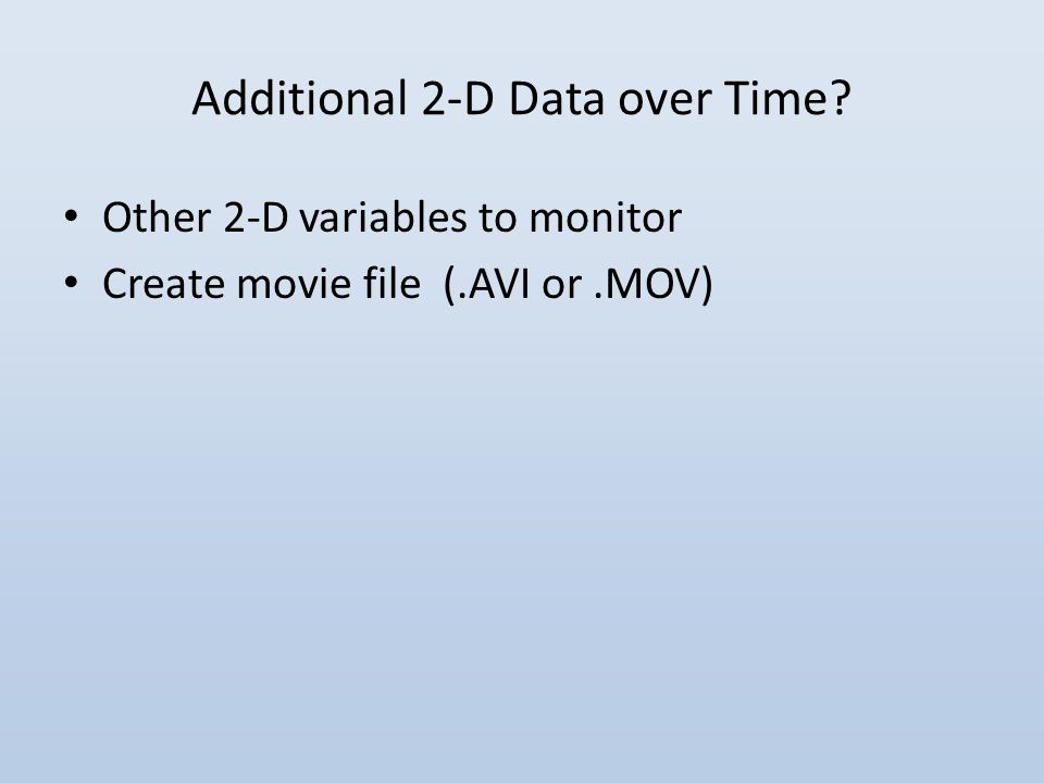 Additional 2-D Data over Time Other 2-D variables to monitor Create movie file (.AVI or.MOV)