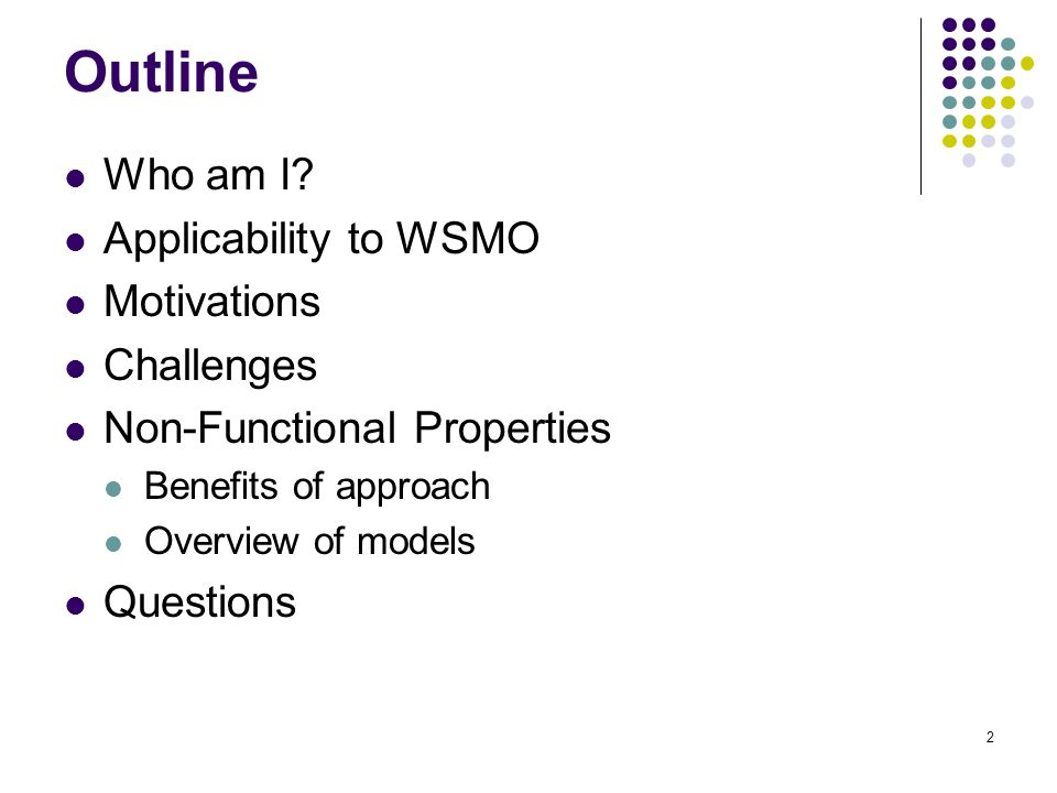 2 Outline Who am I? Applicability to WSMO Motivations Challenges Non-Functional Properties Benefits of approach Overview of models Questions