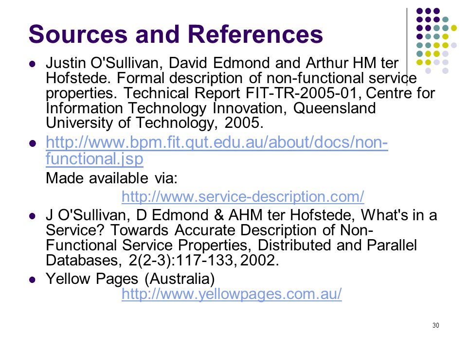 30 Sources and References Justin O'Sullivan, David Edmond and Arthur HM ter Hofstede. Formal description of non-functional service properties. Technic
