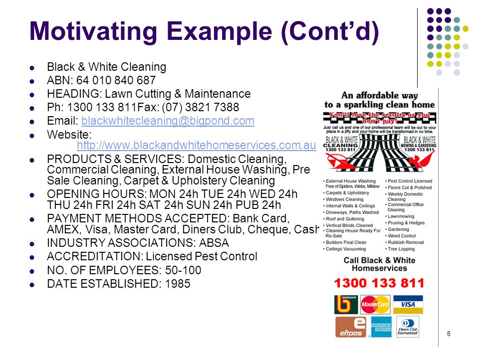 8 Black & White Cleaning ABN: 64 010 840 687 HEADING: Lawn Cutting & Maintenance Ph: 1300 133 811Fax: (07) 3821 7388 Email: blackwhitecleaning@bigpond.comblackwhitecleaning@bigpond.com Website: http://www.blackandwhitehomeservices.com.au http://www.blackandwhitehomeservices.com.au PRODUCTS & SERVICES: Domestic Cleaning, Commercial Cleaning, External House Washing, Pre Sale Cleaning, Carpet & Upholstery Cleaning OPENING HOURS: MON 24h TUE 24h WED 24h THU 24h FRI 24h SAT 24h SUN 24h PUB 24h PAYMENT METHODS ACCEPTED: Bank Card, AMEX, Visa, Master Card, Diners Club, Cheque, Cash INDUSTRY ASSOCIATIONS: ABSA ACCREDITATION: Licensed Pest Control NO.