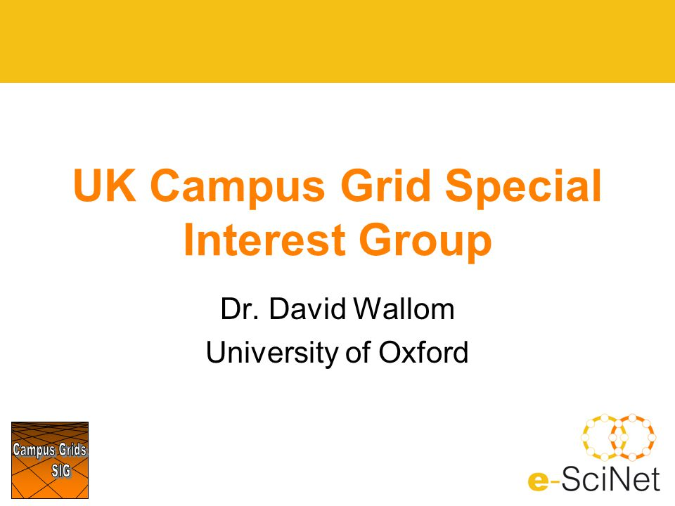 UK Campus Grid Special Interest Group Dr. David Wallom University of Oxford