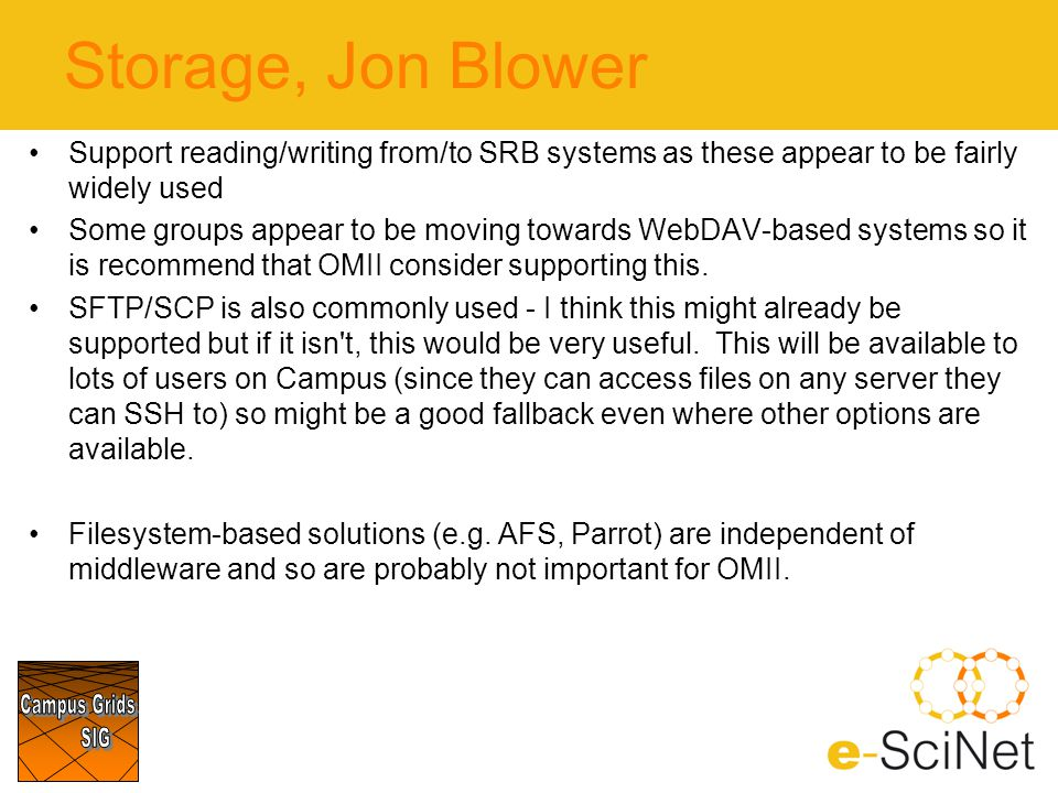 Storage, Jon Blower Support reading/writing from/to SRB systems as these appear to be fairly widely used Some groups appear to be moving towards WebDAV-based systems so it is recommend that OMII consider supporting this.