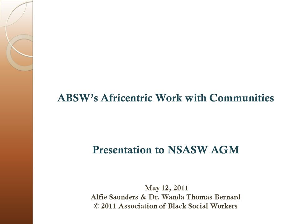 ABSW's Africentric Work with Communities Presentation to NSASW AGM May 12, 2011 Alfie Saunders & Dr.