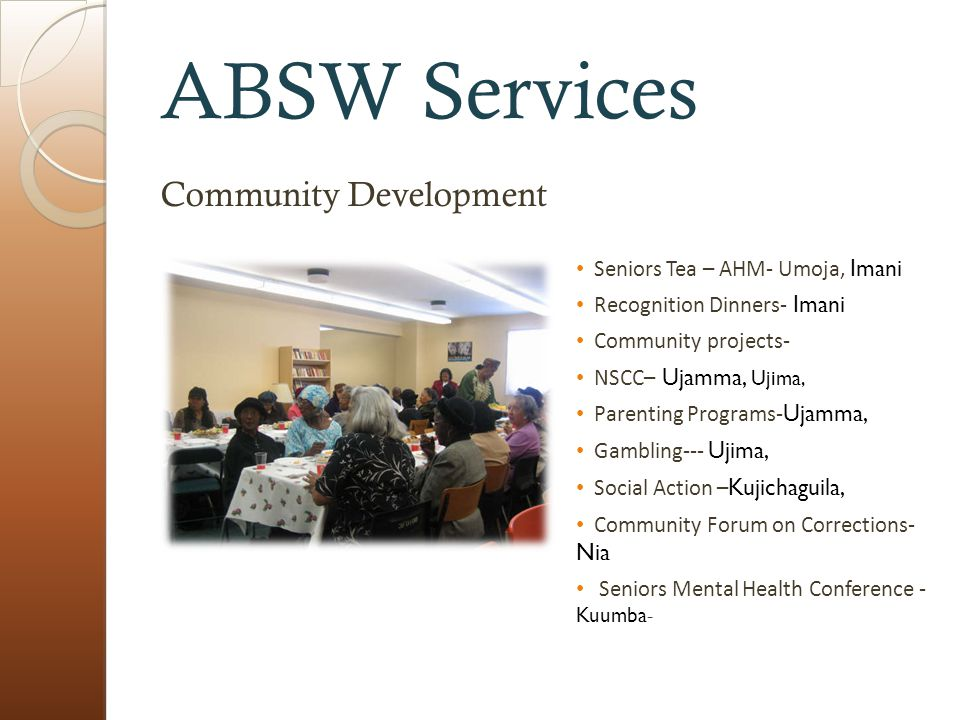 ABSW Services Community Development Seniors Tea – AHM- Umoja, Imani Recognition Dinners- Imani Community projects- NSCC– Ujamma, Ujima, Parenting Programs- Ujamma, Gambling--- Ujima, Social Action – Kujichaguila, Community Forum on Corrections- Nia Seniors Mental Health Conference - Kuumba -