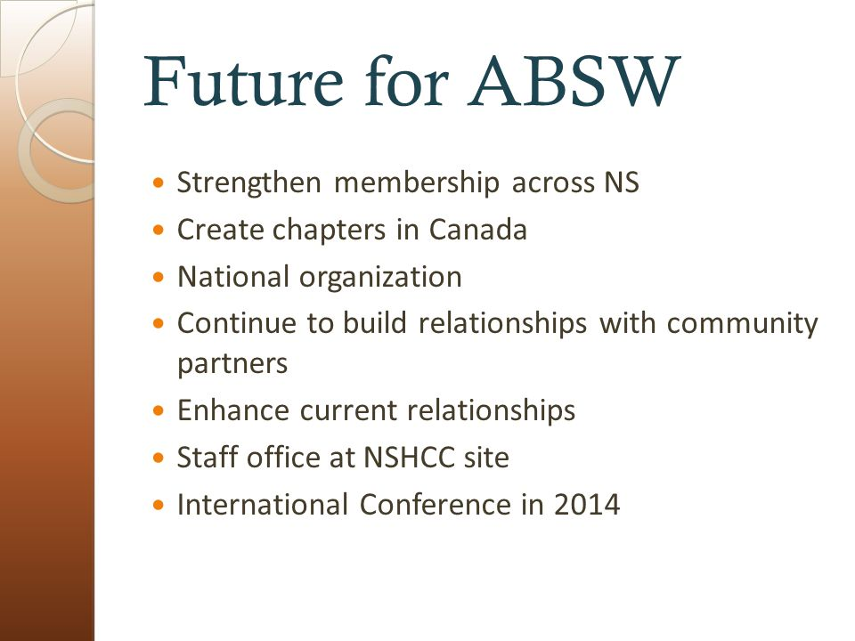 Future for ABSW Strengthen membership across NS Create chapters in Canada National organization Continue to build relationships with community partners Enhance current relationships Staff office at NSHCC site International Conference in 2014