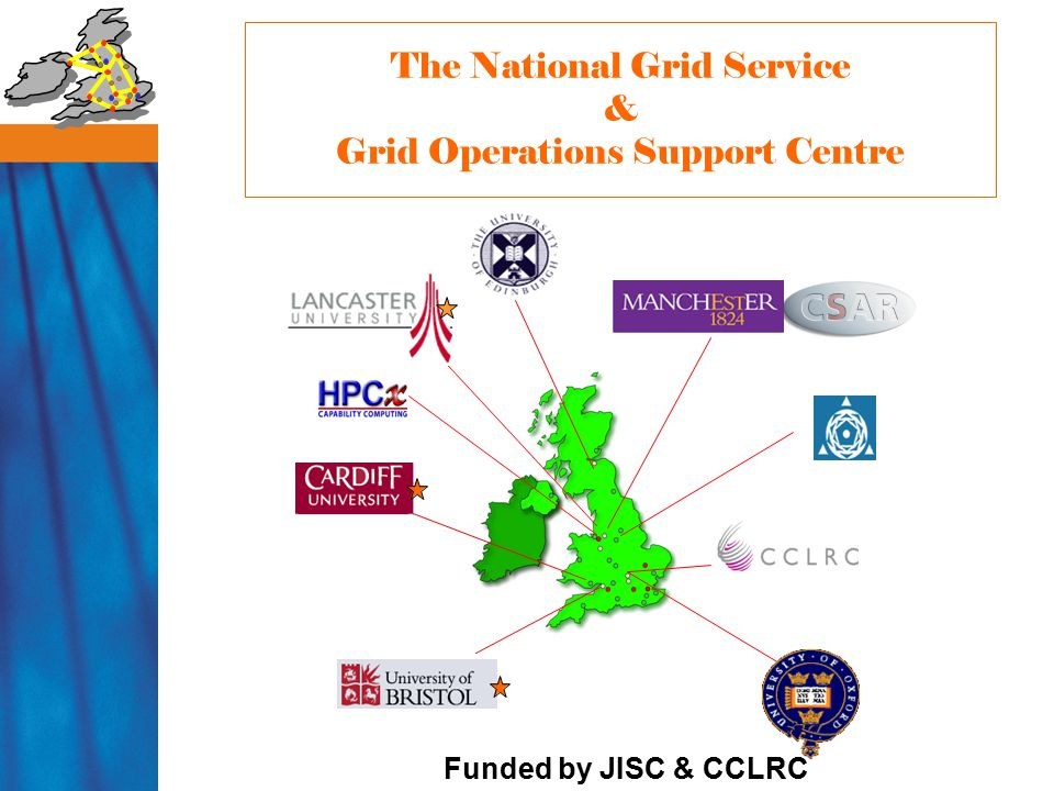 The National Grid Service & Grid Operations Support Centre Funded by JISC & CCLRC