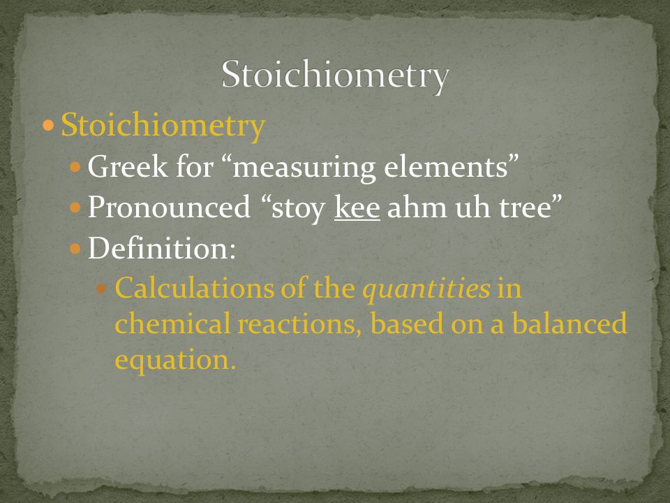 """Stoichiometry Greek for """"measuring elements"""" Pronounced """"stoy kee ahm uh tree"""" Definition: Calculations of the quantities in chemical reactions, based"""