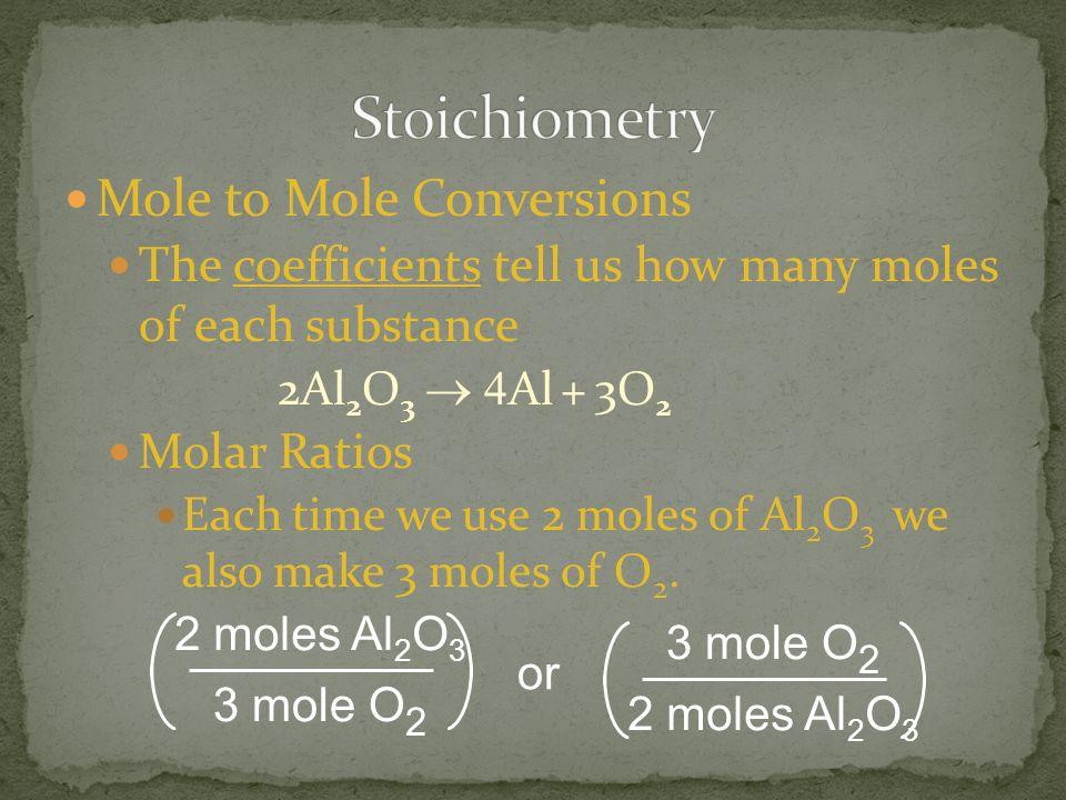 Mole to Mole Conversions The coefficients tell us how many moles of each substance 2Al 2 O 3  Al + 3O 2 Molar Ratios Each time we use 2 moles of Al