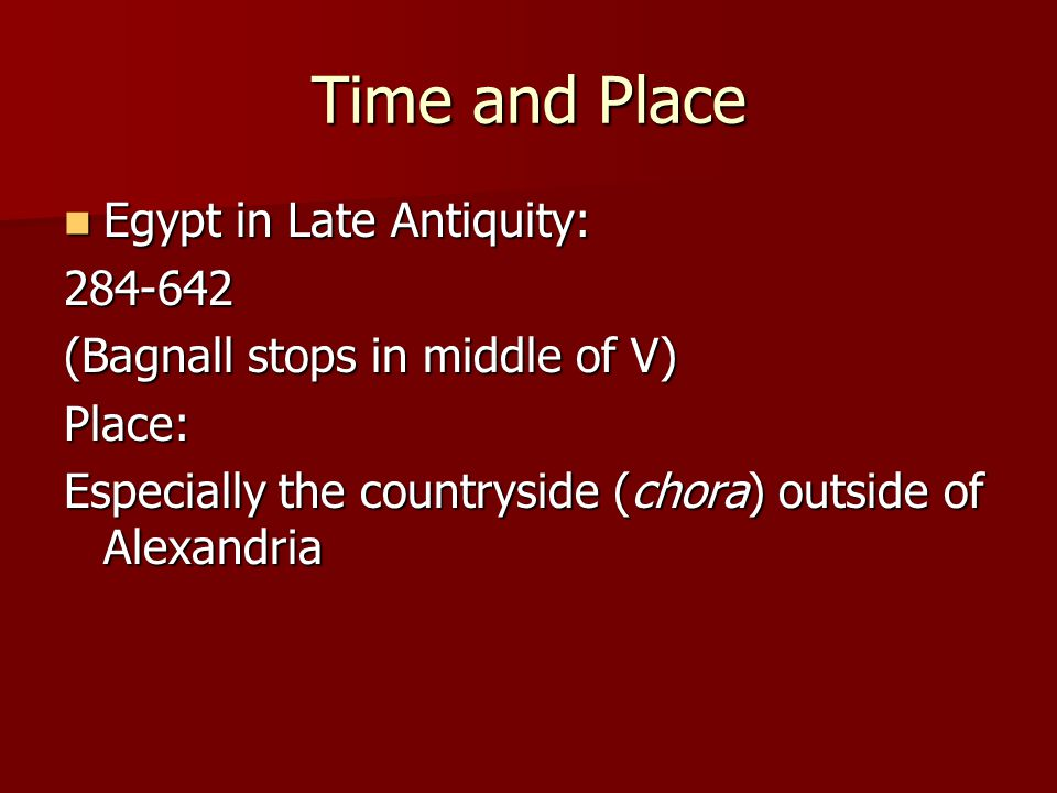 Time and Place Egypt in Late Antiquity: Egypt in Late Antiquity:284-642 (Bagnall stops in middle of V) Place: Especially the countryside (chora) outside of Alexandria