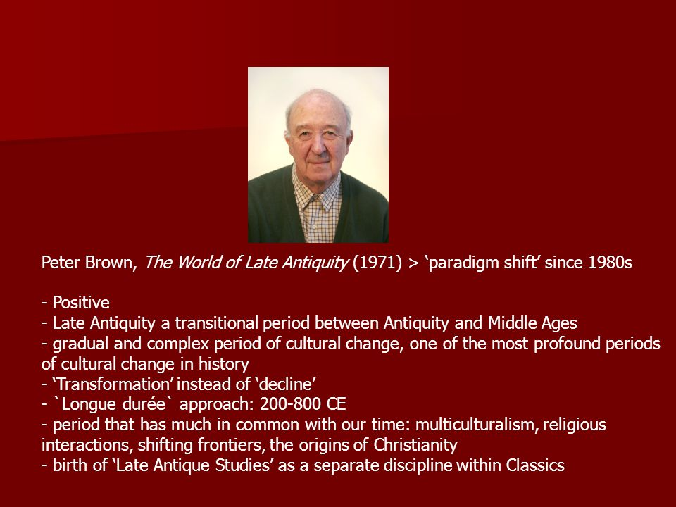 Peter Brown, The World of Late Antiquity (1971) > 'paradigm shift' since 1980s - Positive - Late Antiquity a transitional period between Antiquity and Middle Ages - gradual and complex period of cultural change, one of the most profound periods of cultural change in history - 'Transformation' instead of 'decline' - `Longue durée` approach: 200-800 CE - period that has much in common with our time: multiculturalism, religious interactions, shifting frontiers, the origins of Christianity - birth of 'Late Antique Studies' as a separate discipline within Classics