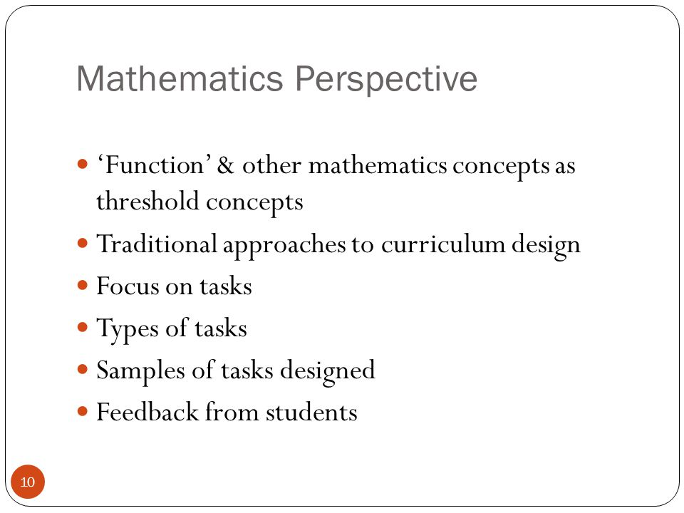 Mathematics Perspective 'Function' & other mathematics concepts as threshold concepts Traditional approaches to curriculum design Focus on tasks Types of tasks Samples of tasks designed Feedback from students 10