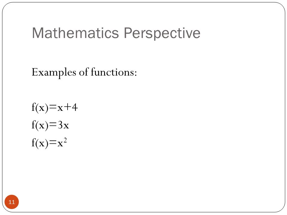 Mathematics Perspective Examples of functions: f(x)=x+4 f(x)=3x f(x)=x 2 11