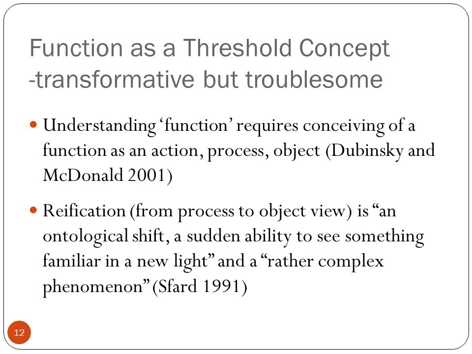 Function as a Threshold Concept -transformative but troublesome Understanding 'function' requires conceiving of a function as an action, process, object (Dubinsky and McDonald 2001) Reification (from process to object view) is an ontological shift, a sudden ability to see something familiar in a new light and a rather complex phenomenon (Sfard 1991) 12
