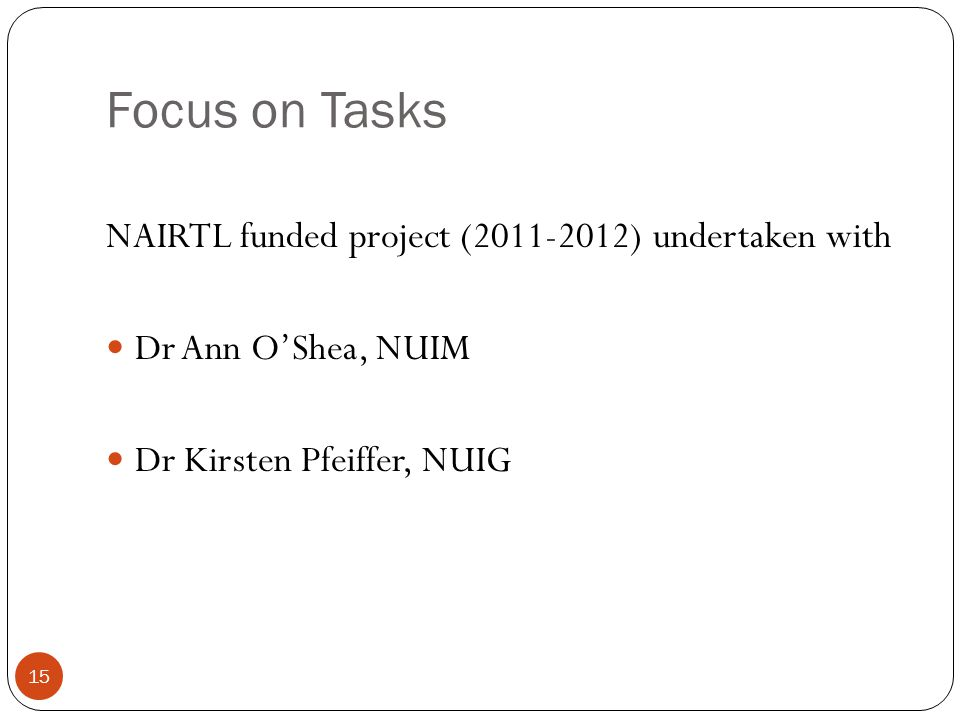 Focus on Tasks NAIRTL funded project (2011-2012) undertaken with Dr Ann O'Shea, NUIM Dr Kirsten Pfeiffer, NUIG 15