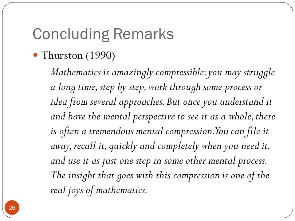 Concluding Remarks Thurston (1990) Mathematics is amazingly compressible: you may struggle a long time, step by step, work through some process or idea from several approaches.
