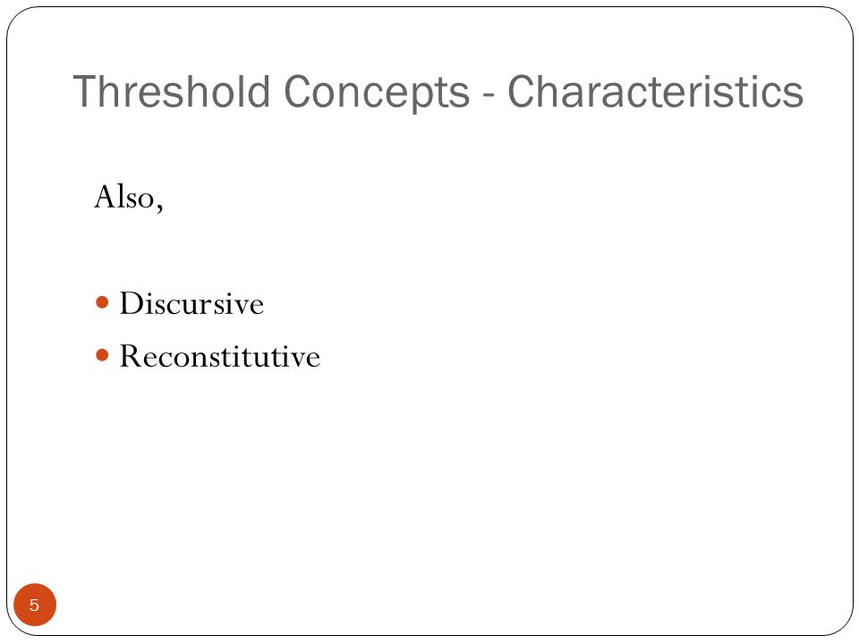Threshold Concepts - Characteristics Also, Discursive Reconstitutive 5