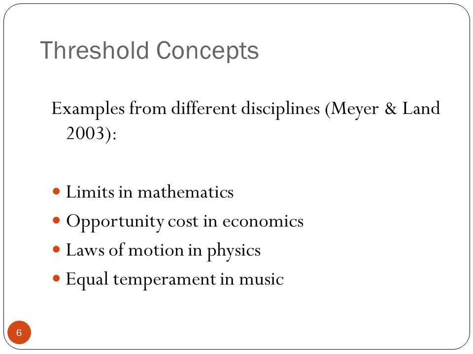 Threshold Concepts Examples from different disciplines (Meyer & Land 2003): Limits in mathematics Opportunity cost in economics Laws of motion in physics Equal temperament in music 6