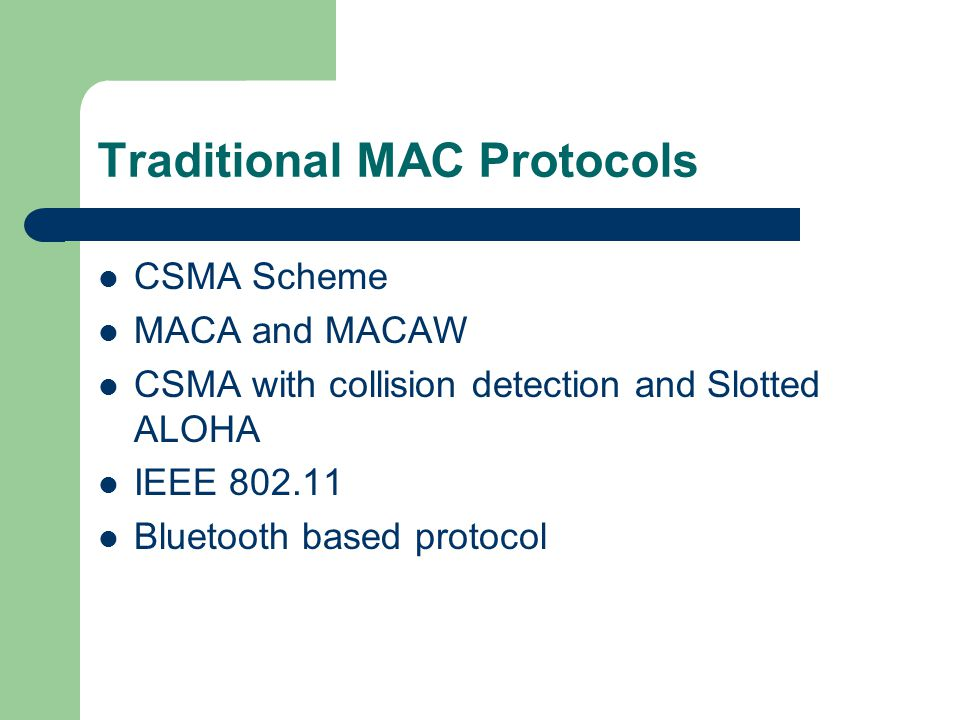 Traditional MAC Protocols CSMA Scheme MACA and MACAW CSMA with collision detection and Slotted ALOHA IEEE 802.11 Bluetooth based protocol