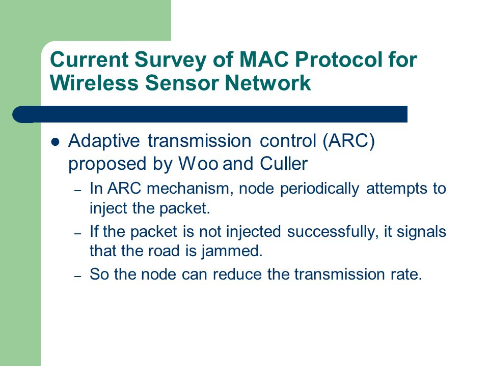 Current Survey of MAC Protocol for Wireless Sensor Network Adaptive transmission control (ARC) proposed by Woo and Culler – In ARC mechanism, node periodically attempts to inject the packet.