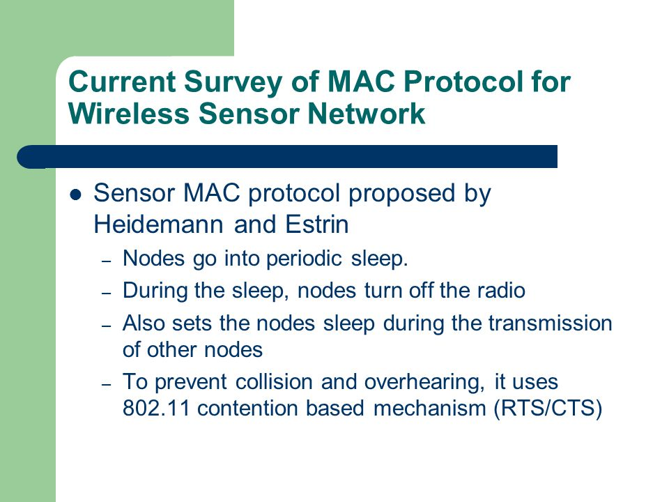 Current Survey of MAC Protocol for Wireless Sensor Network Sensor MAC protocol proposed by Heidemann and Estrin – Nodes go into periodic sleep.