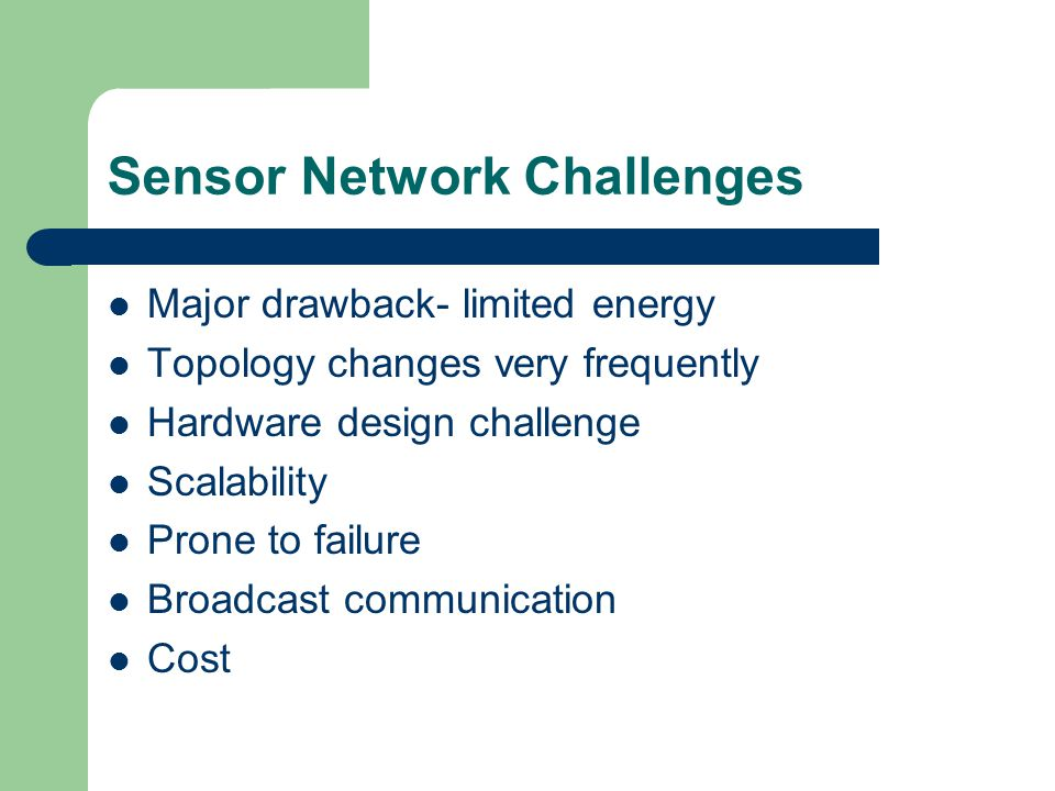 Sensor Network Challenges Major drawback- limited energy Topology changes very frequently Hardware design challenge Scalability Prone to failure Broadcast communication Cost