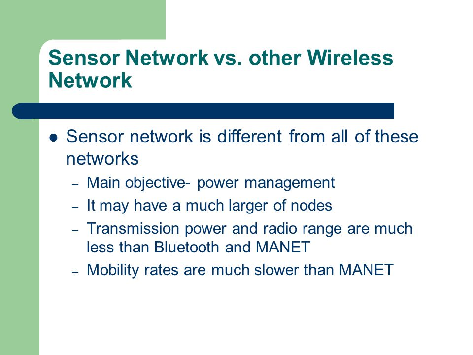 Sensor Network vs. other Wireless Network Sensor network is different from all of these networks – Main objective- power management – It may have a mu