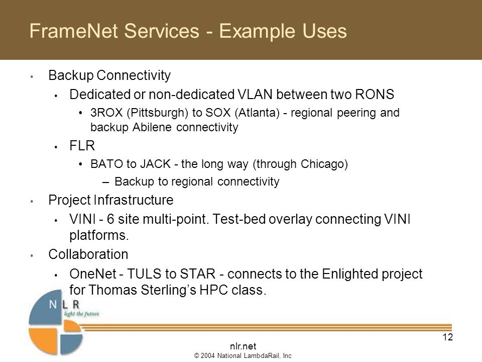 nlr.net © 2004 National LambdaRail, Inc 12 FrameNet Services - Example Uses Backup Connectivity Dedicated or non-dedicated VLAN between two RONS 3ROX (Pittsburgh) to SOX (Atlanta) - regional peering and backup Abilene connectivity FLR BATO to JACK - the long way (through Chicago) –Backup to regional connectivity Project Infrastructure VINI - 6 site multi-point.