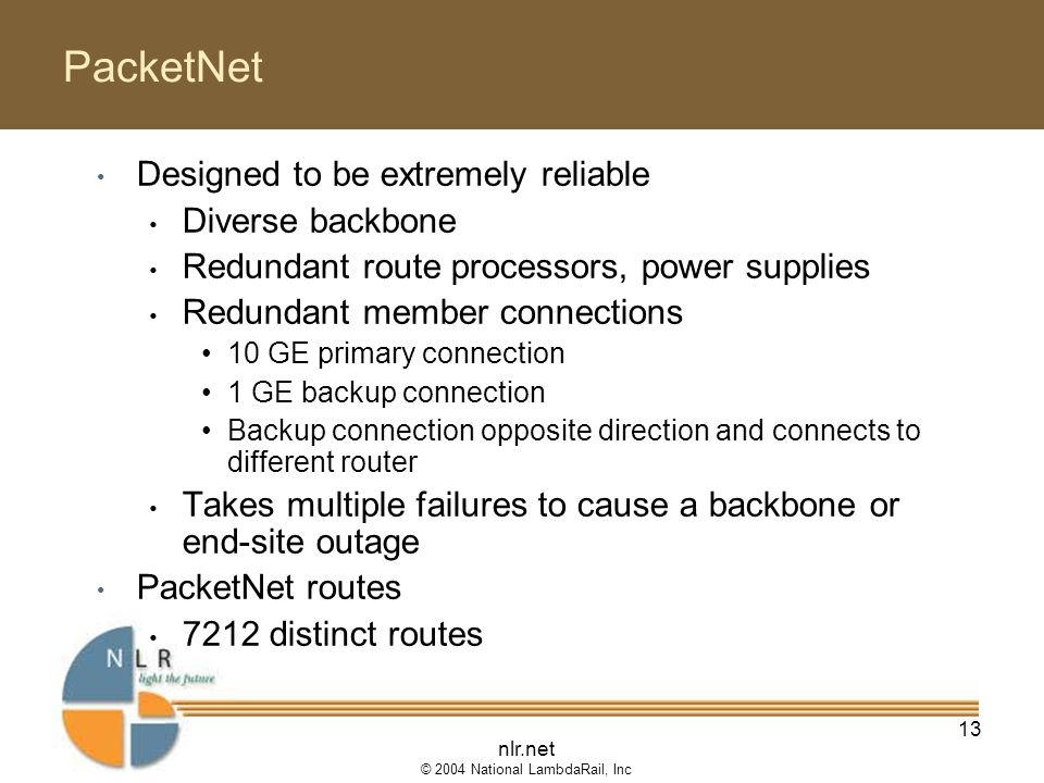nlr.net © 2004 National LambdaRail, Inc 13 PacketNet Designed to be extremely reliable Diverse backbone Redundant route processors, power supplies Redundant member connections 10 GE primary connection 1 GE backup connection Backup connection opposite direction and connects to different router Takes multiple failures to cause a backbone or end-site outage PacketNet routes 7212 distinct routes