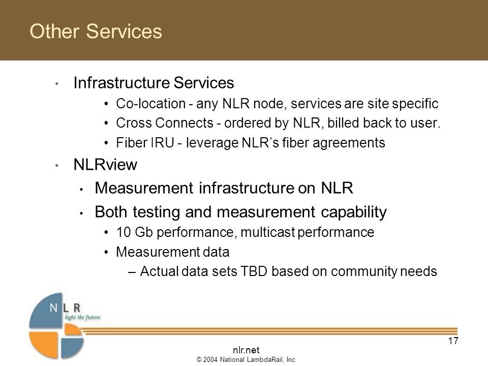 nlr.net © 2004 National LambdaRail, Inc 17 Other Services Infrastructure Services Co-location - any NLR node, services are site specific Cross Connects - ordered by NLR, billed back to user.