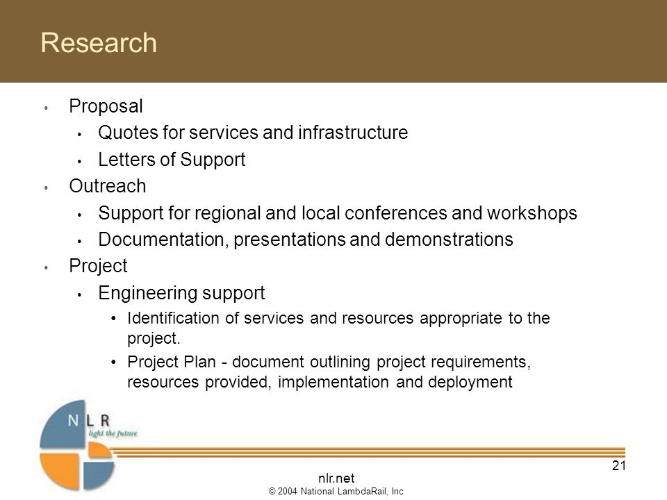 nlr.net © 2004 National LambdaRail, Inc 21 Research Proposal Quotes for services and infrastructure Letters of Support Outreach Support for regional and local conferences and workshops Documentation, presentations and demonstrations Project Engineering support Identification of services and resources appropriate to the project.