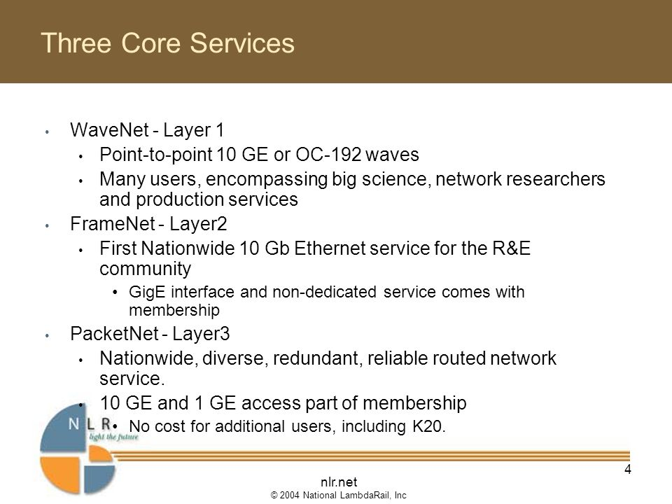 nlr.net © 2004 National LambdaRail, Inc 4 Three Core Services WaveNet - Layer 1 Point-to-point 10 GE or OC-192 waves Many users, encompassing big science, network researchers and production services FrameNet - Layer2 First Nationwide 10 Gb Ethernet service for the R&E community GigE interface and non-dedicated service comes with membership PacketNet - Layer3 Nationwide, diverse, redundant, reliable routed network service.