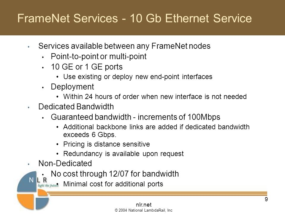 nlr.net © 2004 National LambdaRail, Inc 9 FrameNet Services - 10 Gb Ethernet Service Services available between any FrameNet nodes Point-to-point or multi-point 10 GE or 1 GE ports Use existing or deploy new end-point interfaces Deployment Within 24 hours of order when new interface is not needed Dedicated Bandwidth Guaranteed bandwidth - increments of 100Mbps Additional backbone links are added if dedicated bandwidth exceeds 6 Gbps.