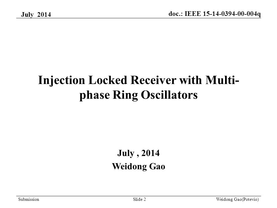 Injection Locked Receiver with Multi- phase Ring Oscillators July, 2014 Weidong Gao July 2014 Weidong Gao(Potevio)Slide 2Submission doc.: IEEE 15-14-0