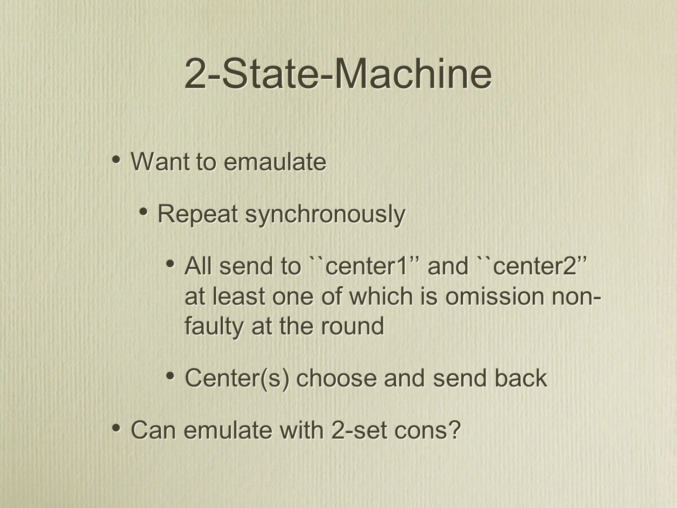 2-State-Machine Want to emaulate Repeat synchronously All send to ``center1'' and ``center2'' at least one of which is omission non- faulty at the round Center(s) choose and send back Can emulate with 2-set cons.