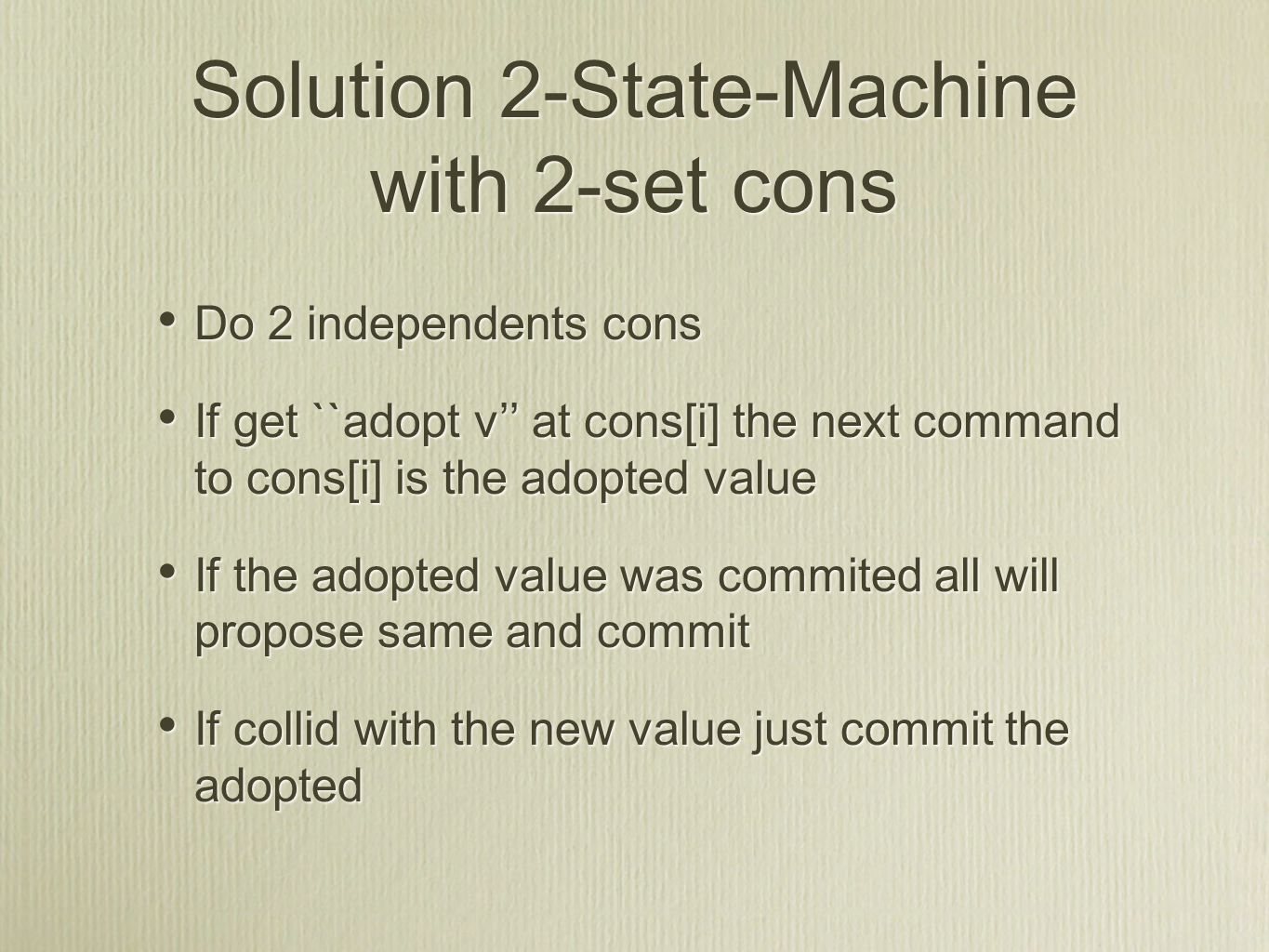 Solution 2-State-Machine with 2-set cons Do 2 independents cons If get ``adopt v'' at cons[i] the next command to cons[i] is the adopted value If the adopted value was commited all will propose same and commit If collid with the new value just commit the adopted Do 2 independents cons If get ``adopt v'' at cons[i] the next command to cons[i] is the adopted value If the adopted value was commited all will propose same and commit If collid with the new value just commit the adopted