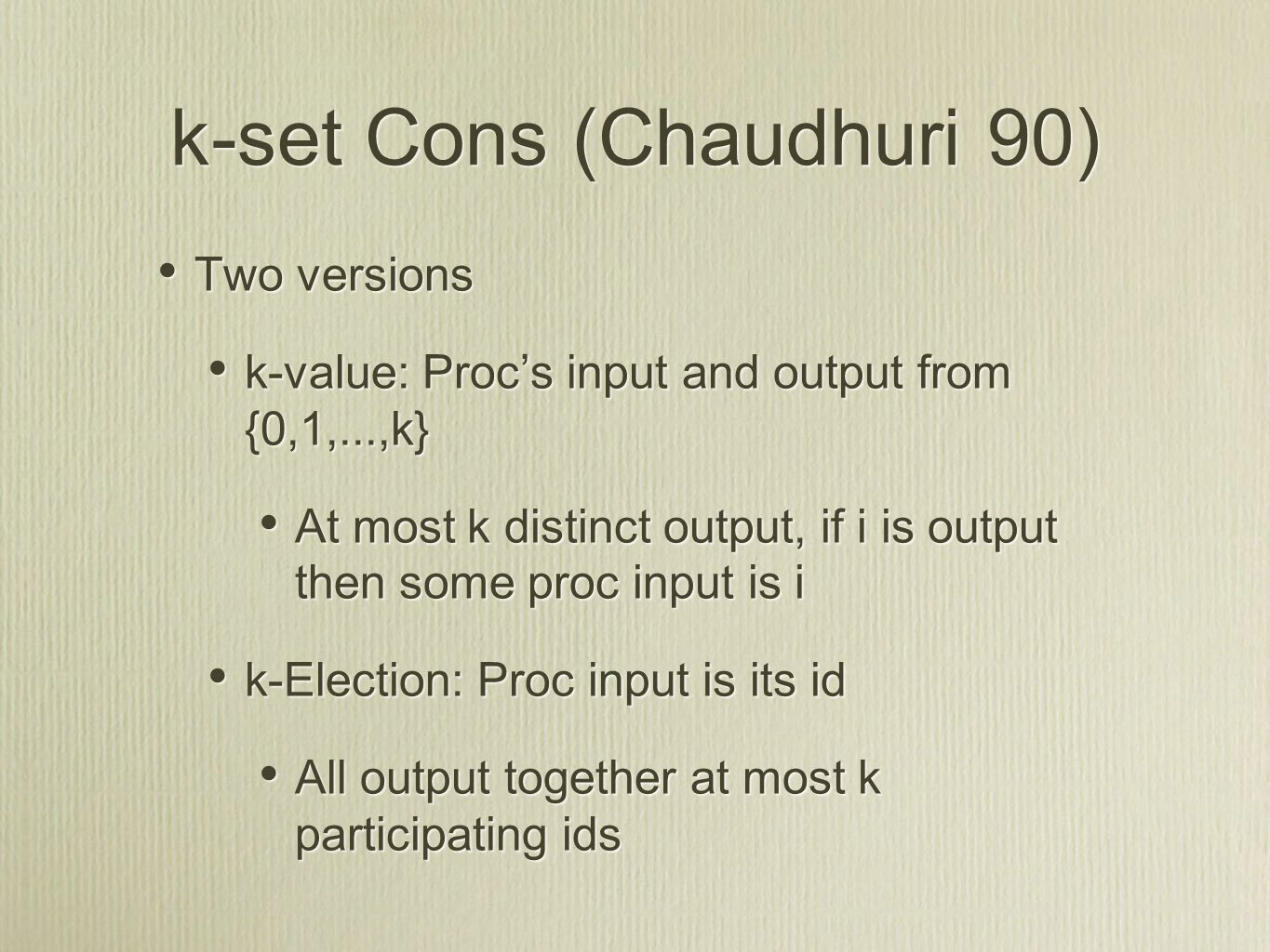 k-set Cons (Chaudhuri 90) Two versions k-value: Proc's input and output from {0,1,...,k} At most k distinct output, if i is output then some proc input is i k-Election: Proc input is its id All output together at most k participating ids Two versions k-value: Proc's input and output from {0,1,...,k} At most k distinct output, if i is output then some proc input is i k-Election: Proc input is its id All output together at most k participating ids