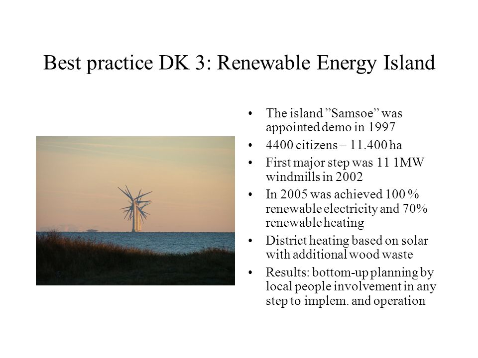 Best practice DK 3: Renewable Energy Island The island Samsoe was appointed demo in 1997 4400 citizens – 11.400 ha First major step was 11 1MW windmills in 2002 In 2005 was achieved 100 % renewable electricity and 70% renewable heating District heating based on solar with additional wood waste Results: bottom-up planning by local people involvement in any step to implem.