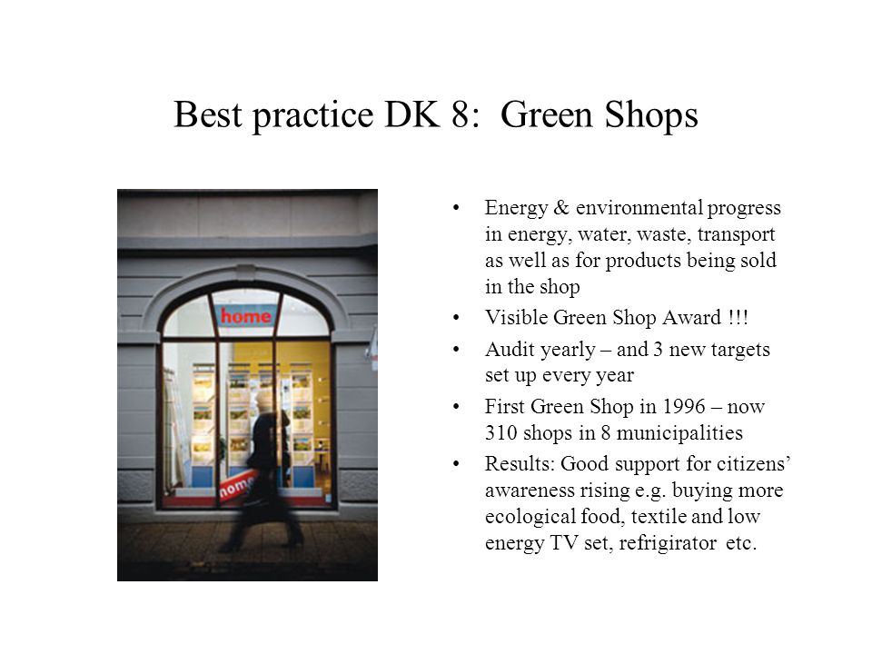 Best practice DK 8: Green Shops Energy & environmental progress in energy, water, waste, transport as well as for products being sold in the shop Visible Green Shop Award !!.