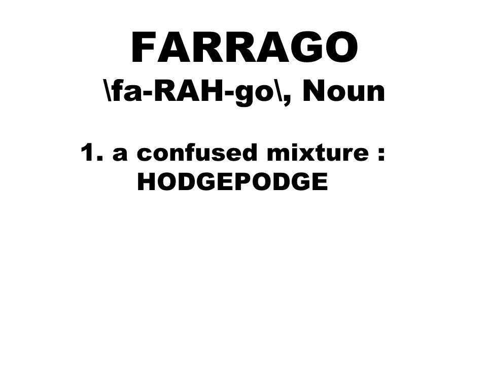 FARRAGO \fa-RAH-go\, Noun 1. a confused mixture : HODGEPODGE