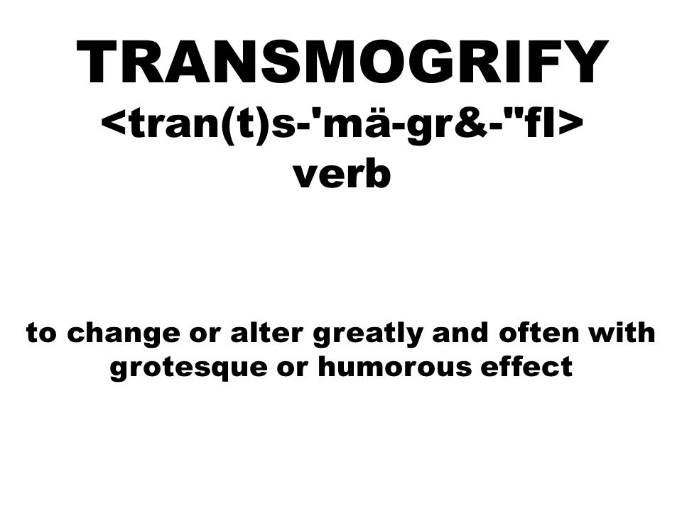 TRANSMOGRIFY verb to change or alter greatly and often with grotesque or humorous effect