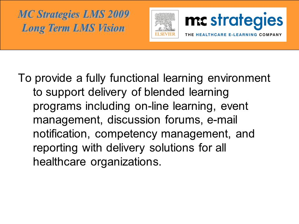 To provide a fully functional learning environment to support delivery of blended learning programs including on-line learning, event management, discussion forums, e-mail notification, competency management, and reporting with delivery solutions for all healthcare organizations.
