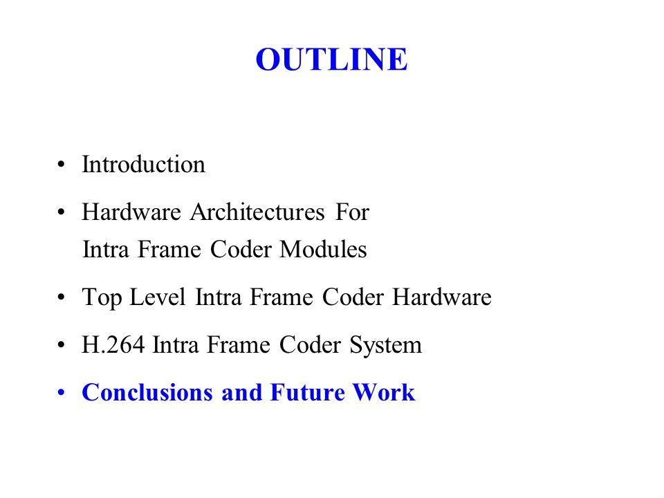 Introduction Hardware Architectures For Intra Frame Coder Modules Top Level Intra Frame Coder Hardware H.264 Intra Frame Coder System Conclusions and Future Work OUTLINE