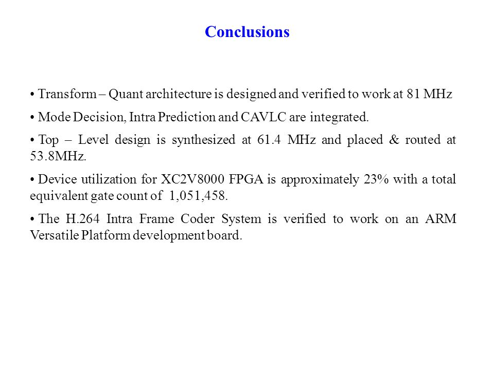 Conclusions Transform – Quant architecture is designed and verified to work at 81 MHz Mode Decision, Intra Prediction and CAVLC are integrated.